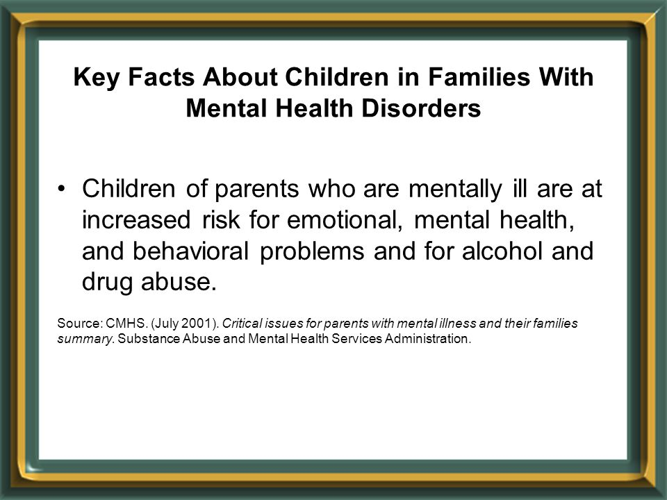 Key Facts About Children in Families With Mental Health Disorders Children of parents who are mentally ill are at increased risk for emotional, mental health, and behavioral problems and for alcohol and drug abuse.