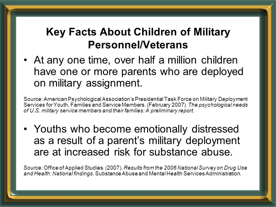 Key Facts About Children of Military Personnel/Veterans At any one time, over half a million children have one or more parents who are deployed on military assignment.