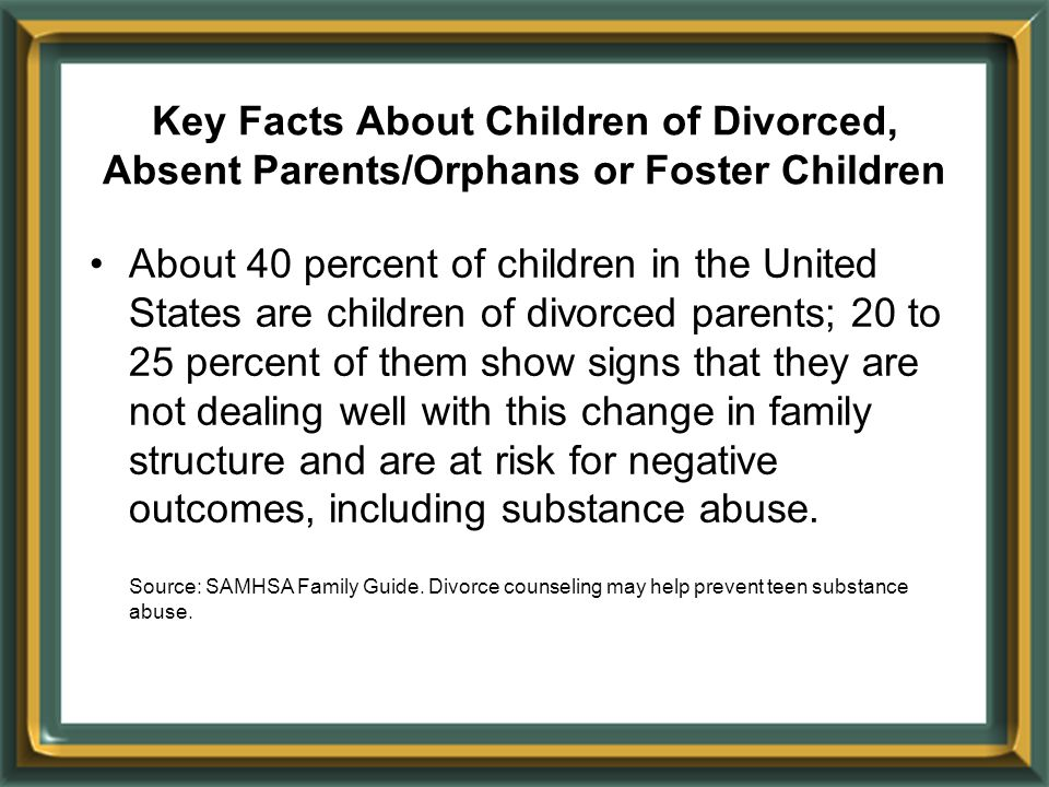 Key Facts About Children of Divorced, Absent Parents/Orphans or Foster Children About 40 percent of children in the United States are children of divo