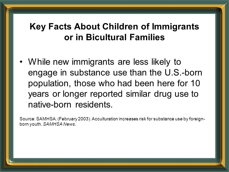 Key Facts About Children of Immigrants or in Bicultural Families While new immigrants are less likely to engage in substance use than the U.S.-born po