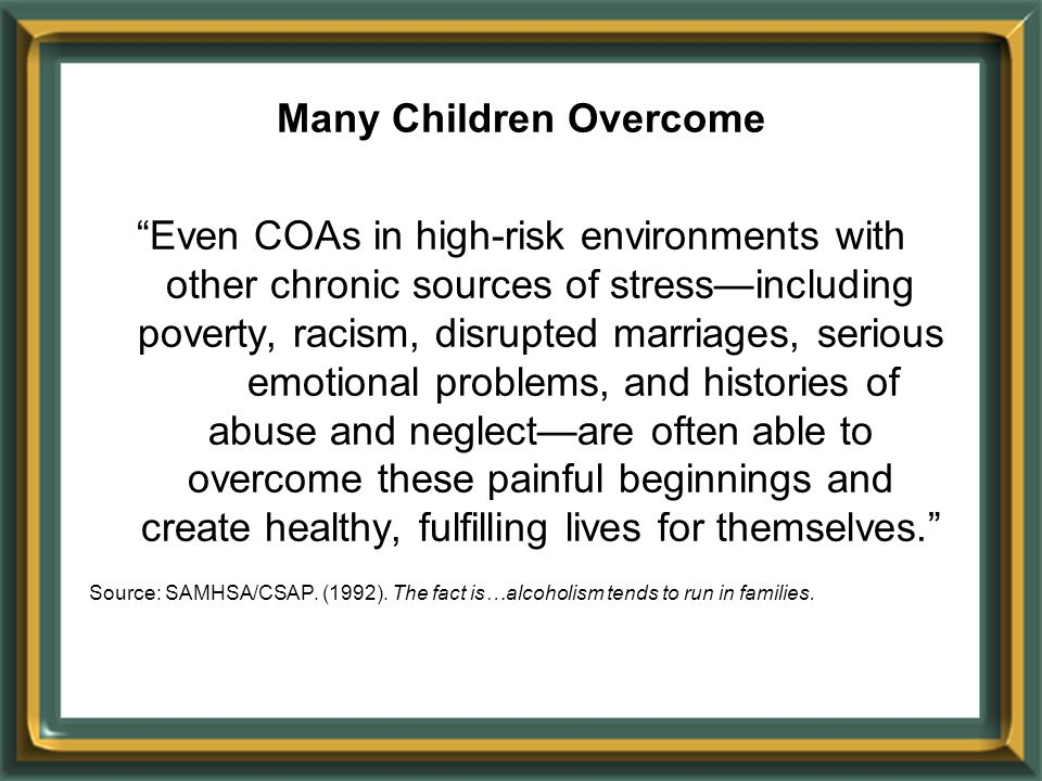Many Children Overcome Even COAs in high-risk environments with other chronic sources of stress—including poverty, racism, disrupted marriages, serious emotional problems, and histories of abuse and neglect—are often able to overcome these painful beginnings and create healthy, fulfilling lives for themselves. Source: SAMHSA/CSAP.