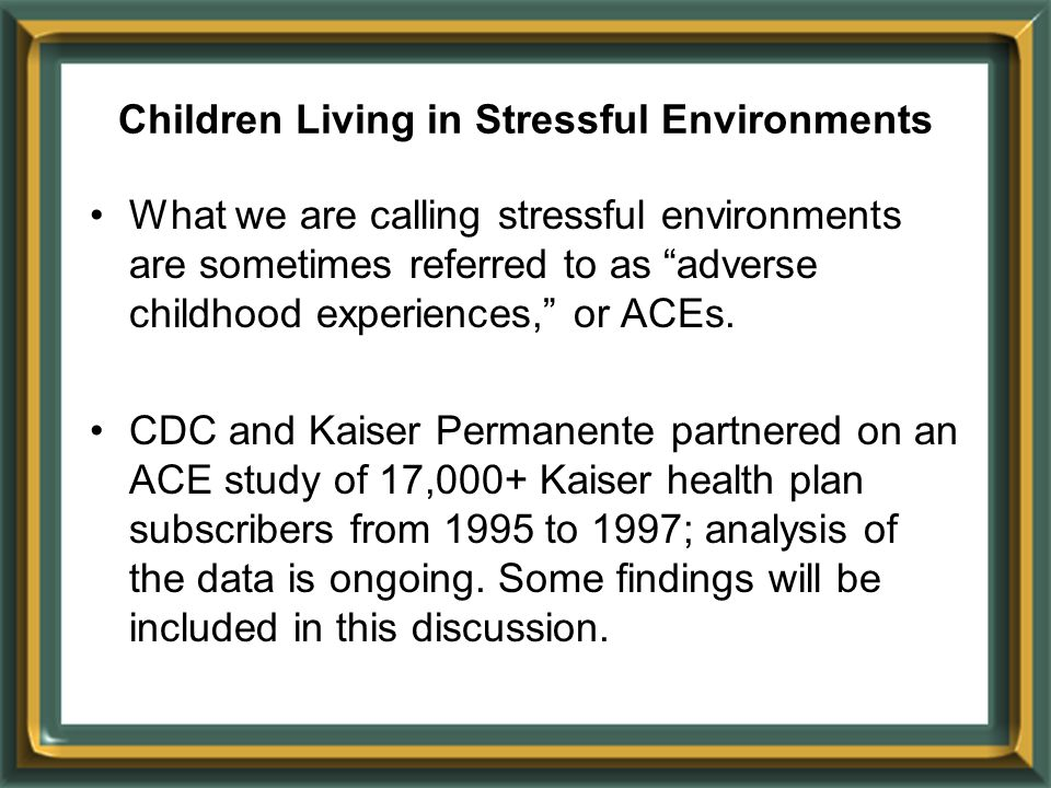 What we are calling stressful environments are sometimes referred to as adverse childhood experiences, or ACEs.