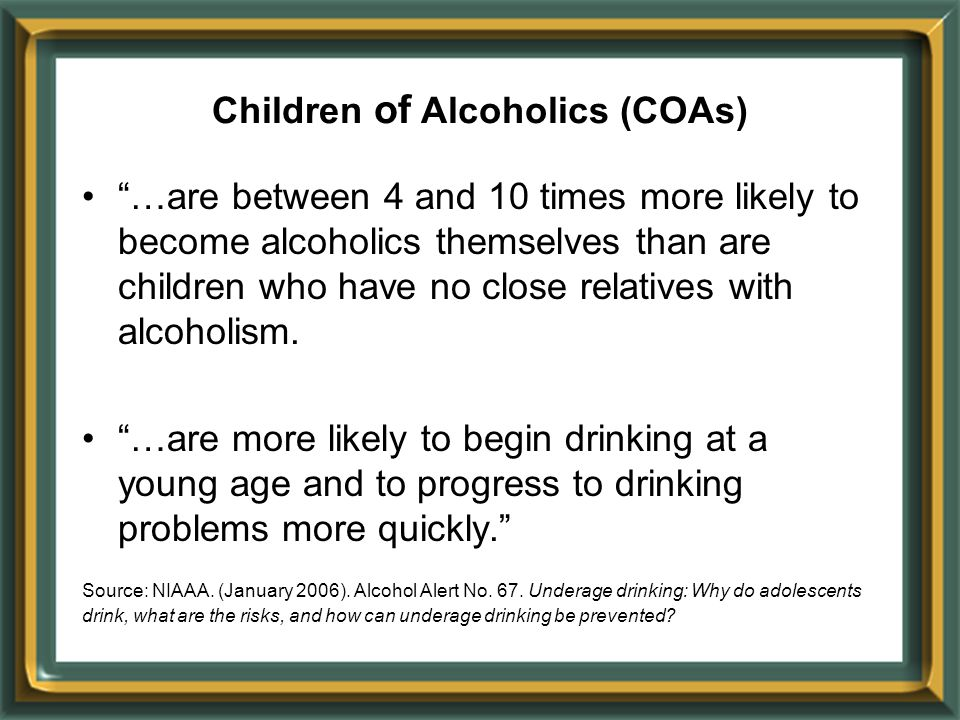"""…are between 4 and 10 times more likely to become alcoholics themselves than are children who have no close relatives with alcoholism. ""…are more lik"