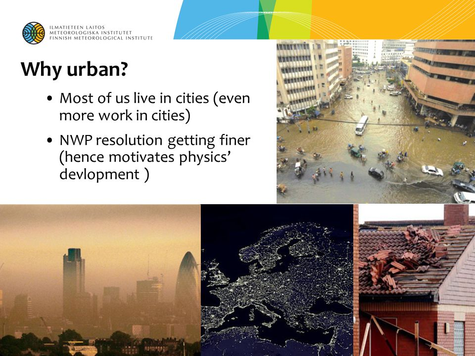 Why urban? Most of us live in cities (even more work in cities) NWP resolution getting finer (hence motivates physics' devlopment )