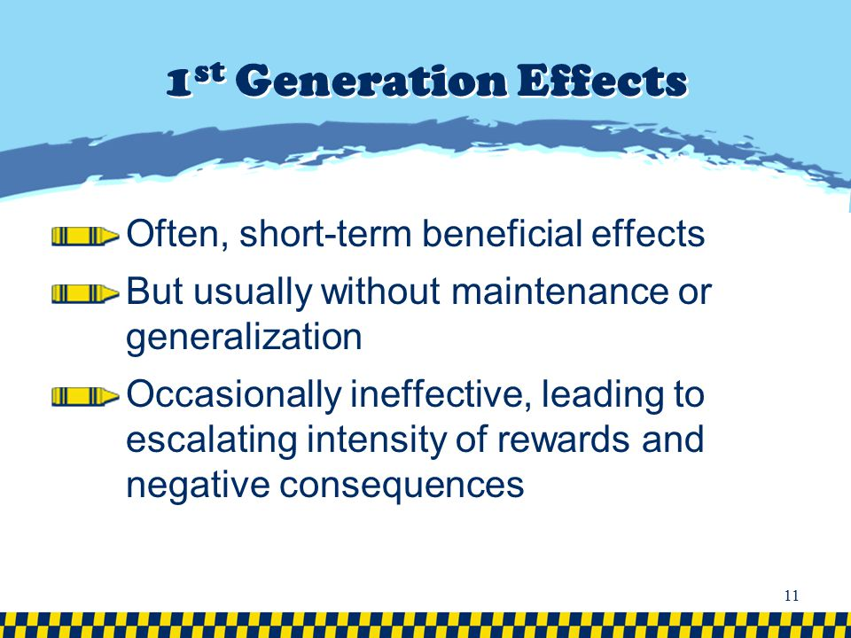 1 st Generation Effects Often, short-term beneficial effects But usually without maintenance or generalization Occasionally ineffective, leading to es