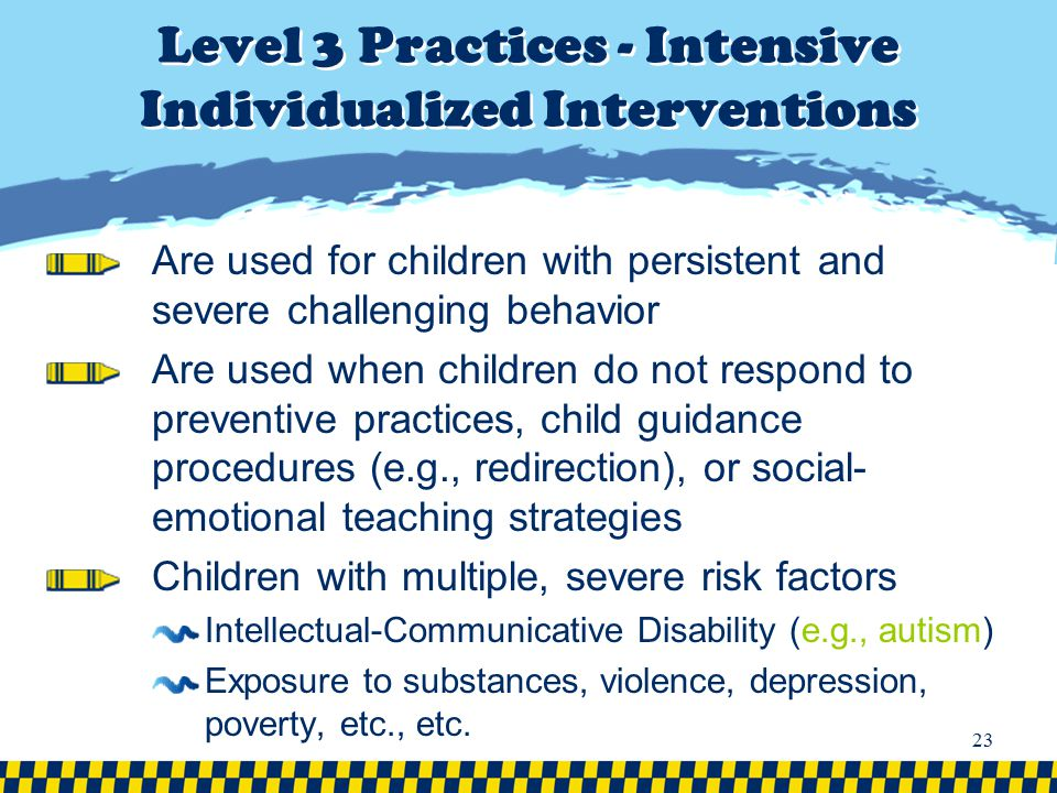 Level 3 Practices - Intensive Individualized Interventions Are used for children with persistent and severe challenging behavior Are used when childre
