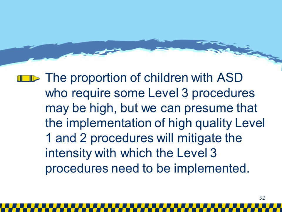 The proportion of children with ASD who require some Level 3 procedures may be high, but we can presume that the implementation of high quality Level