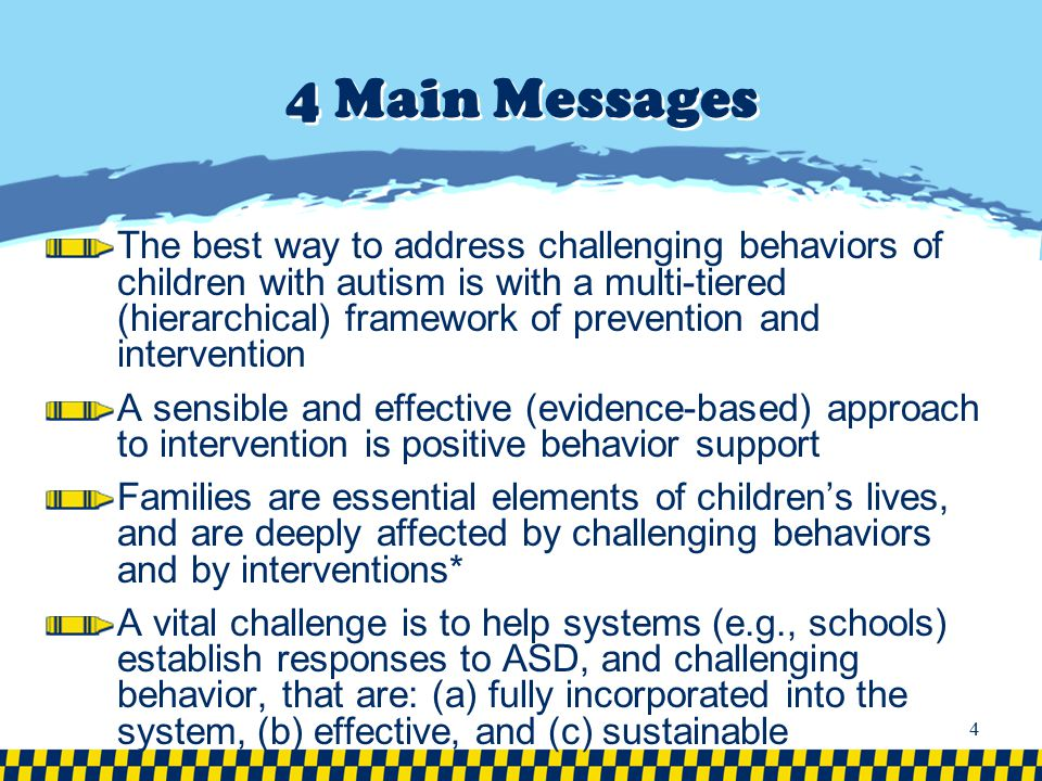 4 Main Messages The best way to address challenging behaviors of children with autism is with a multi-tiered (hierarchical) framework of prevention an
