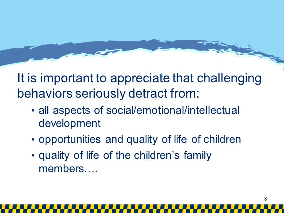 It is important to appreciate that challenging behaviors seriously detract from: all aspects of social/emotional/intellectual development opportunitie