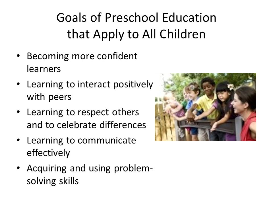 Goals of Preschool Education that Apply to All Children Becoming more confident learners Learning to interact positively with peers Learning to respect others and to celebrate differences Learning to communicate effectively Acquiring and using problem- solving skills