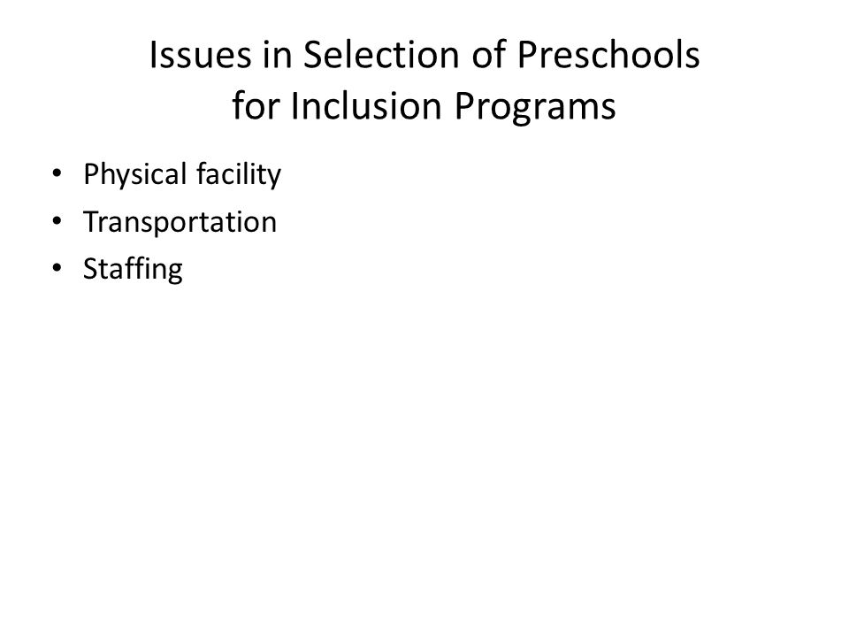 Issues in Selection of Preschools for Inclusion Programs Physical facility Transportation Staffing