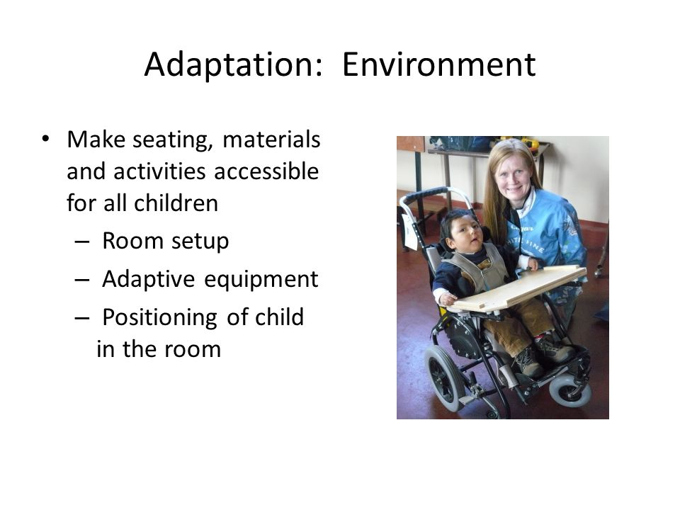 Adaptation: Environment Make seating, materials and activities accessible for all children – Room setup – Adaptive equipment – Positioning of child in
