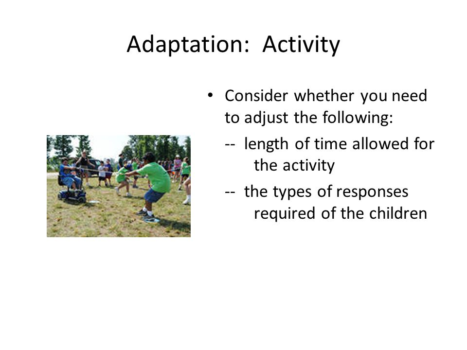 Adaptation: Activity Consider whether you need to adjust the following: -- length of time allowed for the activity -- the types of responses required of the children