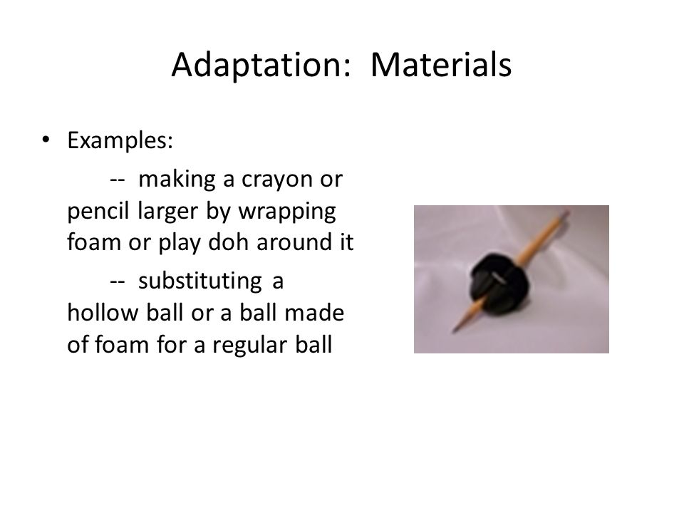 Adaptation: Materials Examples: -- making a crayon or pencil larger by wrapping foam or play doh around it -- substituting a hollow ball or a ball made of foam for a regular ball