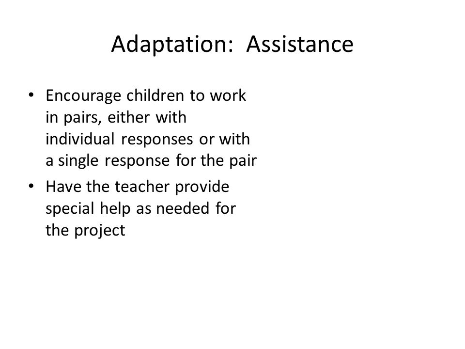 Adaptation: Assistance Encourage children to work in pairs, either with individual responses or with a single response for the pair Have the teacher provide special help as needed for the project