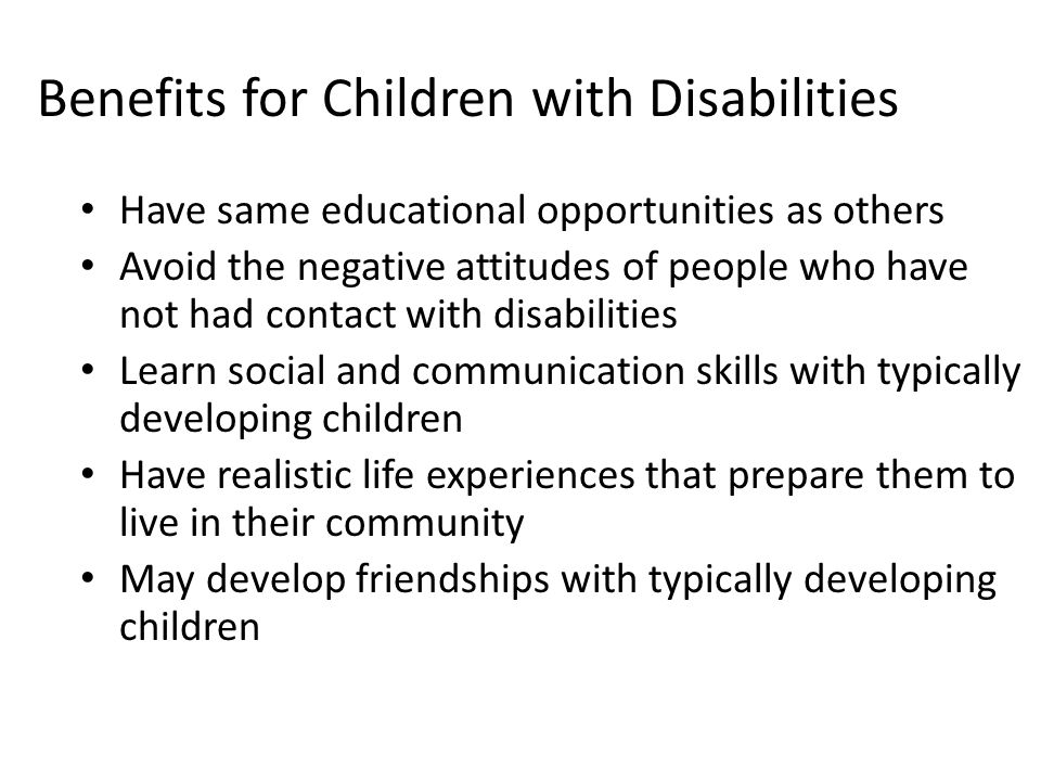 Benefits for Children with Disabilities Have same educational opportunities as others Avoid the negative attitudes of people who have not had contact with disabilities Learn social and communication skills with typically developing children Have realistic life experiences that prepare them to live in their community May develop friendships with typically developing children