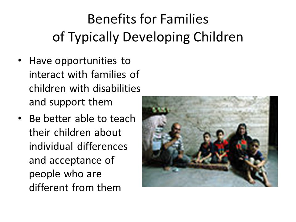 Benefits for Families of Typically Developing Children Have opportunities to interact with families of children with disabilities and support them Be better able to teach their children about individual differences and acceptance of people who are different from them