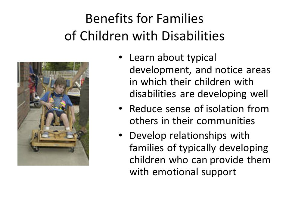 Benefits for Families of Children with Disabilities Learn about typical development, and notice areas in which their children with disabilities are developing well Reduce sense of isolation from others in their communities Develop relationships with families of typically developing children who can provide them with emotional support