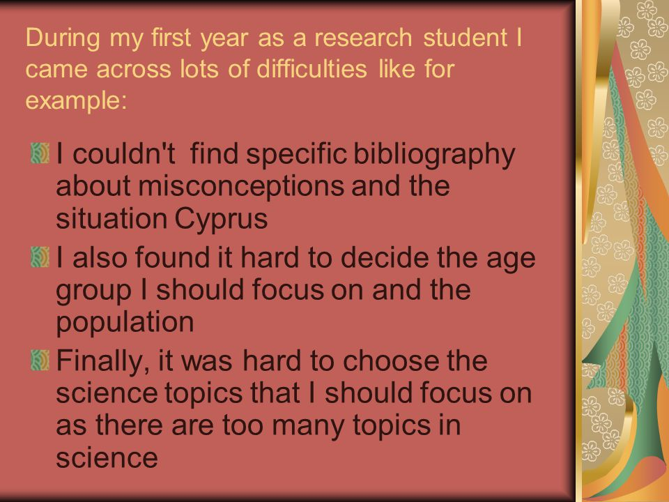 During my first year as a research student I came across lots of difficulties like for example: I couldn t find specific bibliography about misconceptions and the situation Cyprus I also found it hard to decide the age group I should focus on and the population Finally, it was hard to choose the science topics that I should focus on as there are too many topics in science