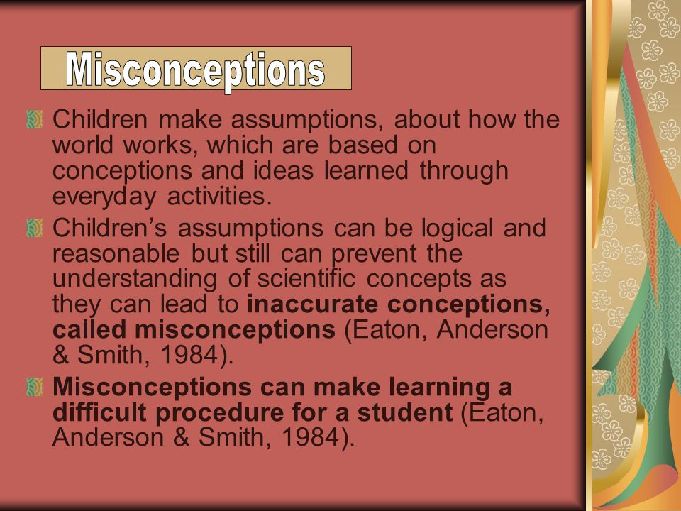 Children make assumptions, about how the world works, which are based on conceptions and ideas learned through everyday activities.