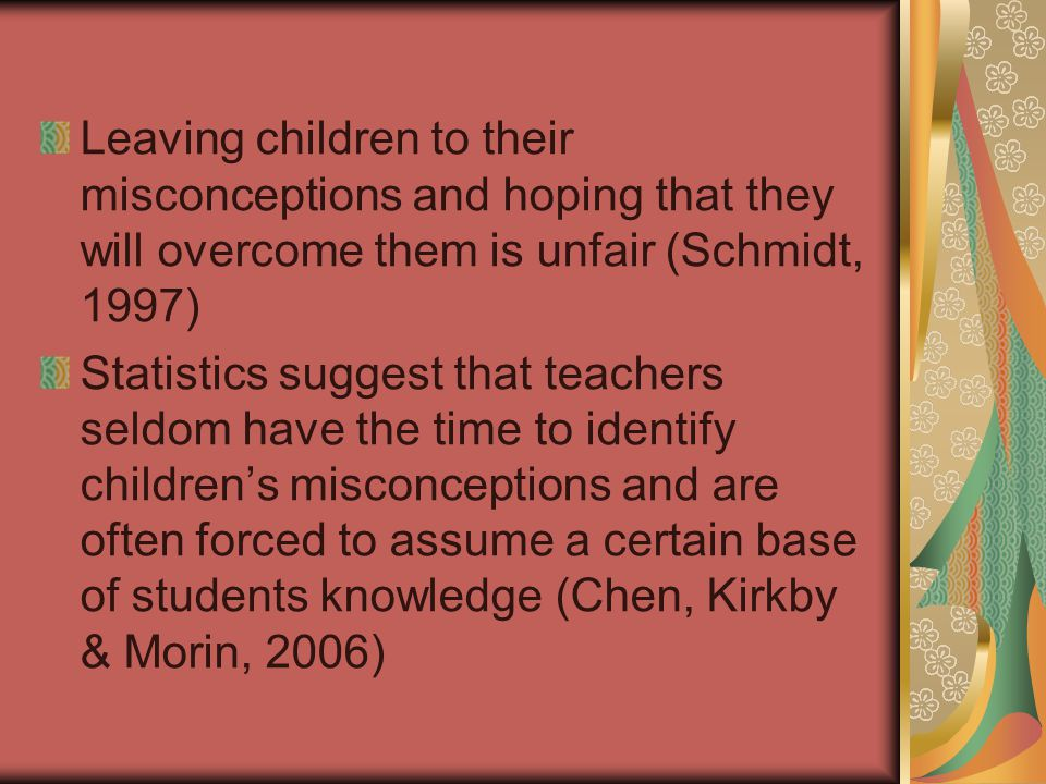 Leaving children to their misconceptions and hoping that they will overcome them is unfair (Schmidt, 1997) Statistics suggest that teachers seldom have the time to identify children's misconceptions and are often forced to assume a certain base of students knowledge (Chen, Kirkby & Morin, 2006)