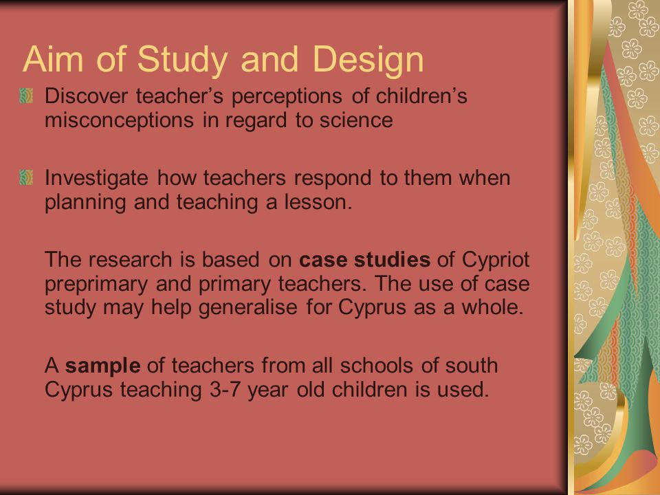 Aim of Study and Design Discover teacher's perceptions of children's misconceptions in regard to science Investigate how teachers respond to them when planning and teaching a lesson.