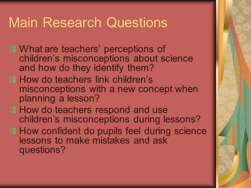 Main Research Questions What are teachers' perceptions of children's misconceptions about science and how do they identify them.