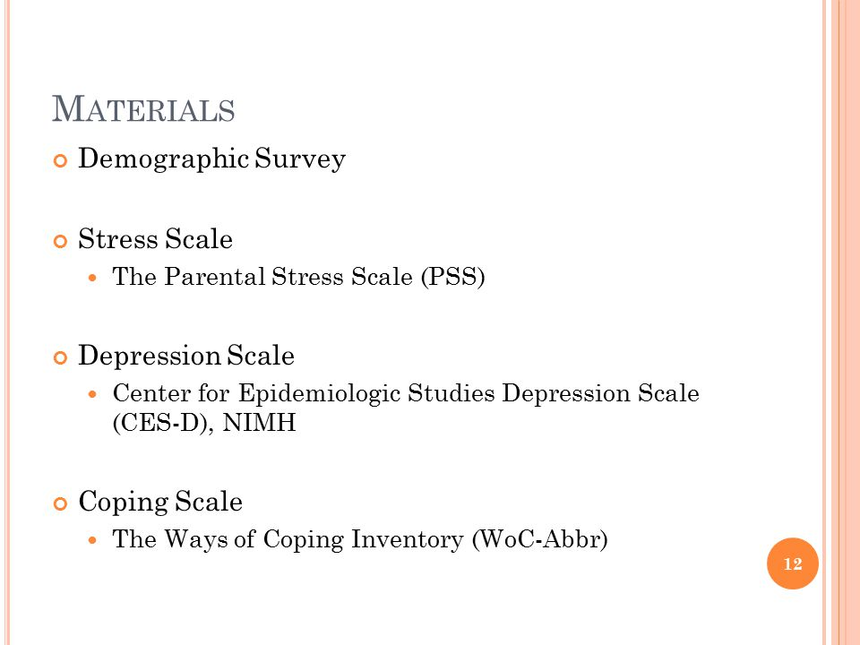 M ATERIALS Demographic Survey Stress Scale The Parental Stress Scale (PSS) Depression Scale Center for Epidemiologic Studies Depression Scale (CES-D), NIMH Coping Scale The Ways of Coping Inventory (WoC-Abbr) 12