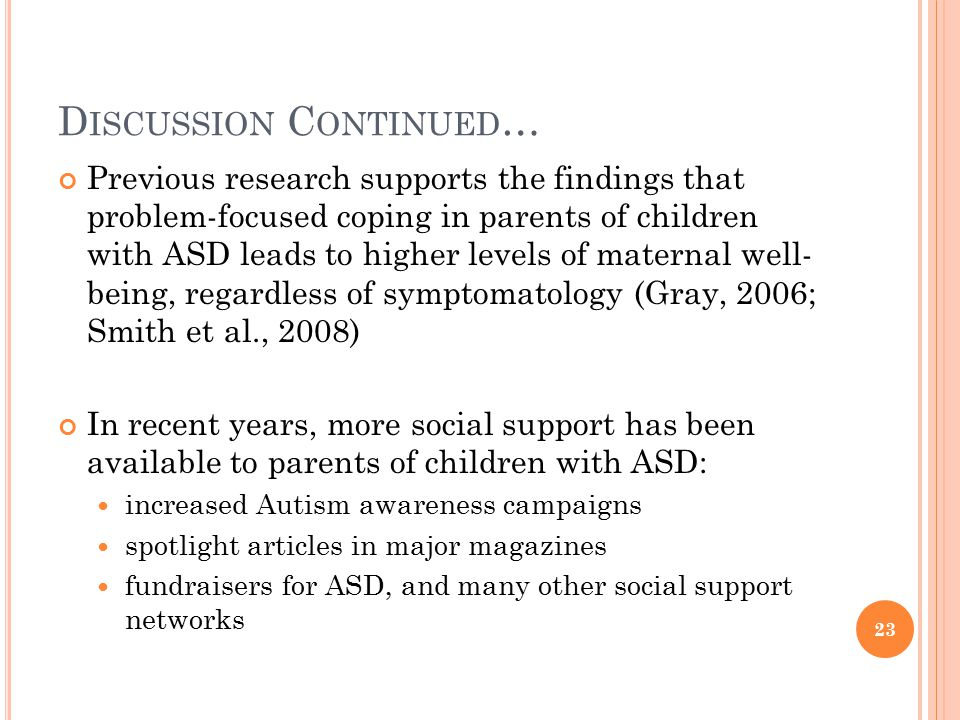 D ISCUSSION C ONTINUED … Previous research supports the findings that problem-focused coping in parents of children with ASD leads to higher levels of maternal well- being, regardless of symptomatology (Gray, 2006; Smith et al., 2008) In recent years, more social support has been available to parents of children with ASD: increased Autism awareness campaigns spotlight articles in major magazines fundraisers for ASD, and many other social support networks 23