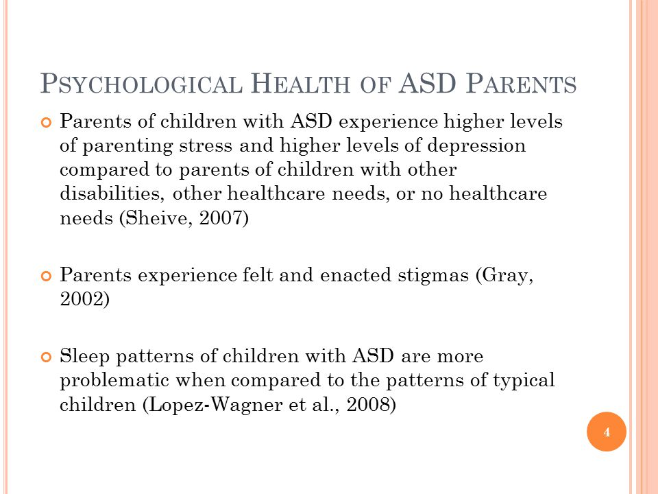 P SYCHOLOGICAL H EALTH OF ASD P ARENTS Parents of children with ASD experience higher levels of parenting stress and higher levels of depression compared to parents of children with other disabilities, other healthcare needs, or no healthcare needs (Sheive, 2007) Parents experience felt and enacted stigmas (Gray, 2002) Sleep patterns of children with ASD are more problematic when compared to the patterns of typical children (Lopez-Wagner et al., 2008) 4