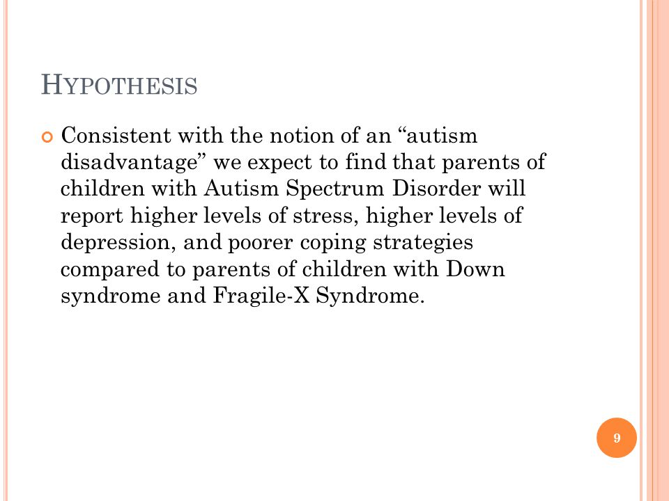 H YPOTHESIS Consistent with the notion of an autism disadvantage we expect to find that parents of children with Autism Spectrum Disorder will report higher levels of stress, higher levels of depression, and poorer coping strategies compared to parents of children with Down syndrome and Fragile-X Syndrome.