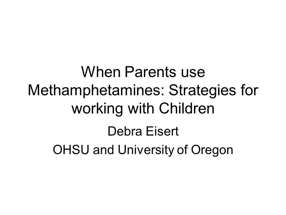 When Parents use Methamphetamines: Strategies for working with Children Debra Eisert OHSU and University of Oregon