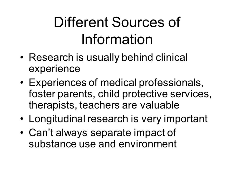 Different Sources of Information Research is usually behind clinical experience Experiences of medical professionals, foster parents, child protective services, therapists, teachers are valuable Longitudinal research is very important Can't always separate impact of substance use and environment