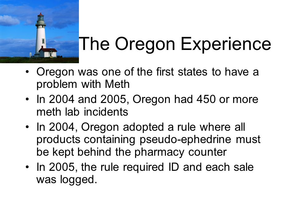 The Oregon Experience Oregon was one of the first states to have a problem with Meth In 2004 and 2005, Oregon had 450 or more meth lab incidents In 2004, Oregon adopted a rule where all products containing pseudo-ephedrine must be kept behind the pharmacy counter In 2005, the rule required ID and each sale was logged.