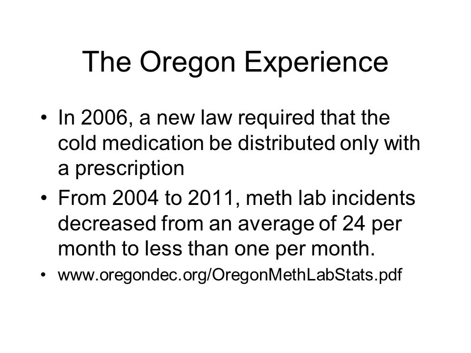 The Oregon Experience In 2006, a new law required that the cold medication be distributed only with a prescription From 2004 to 2011, meth lab incidents decreased from an average of 24 per month to less than one per month.
