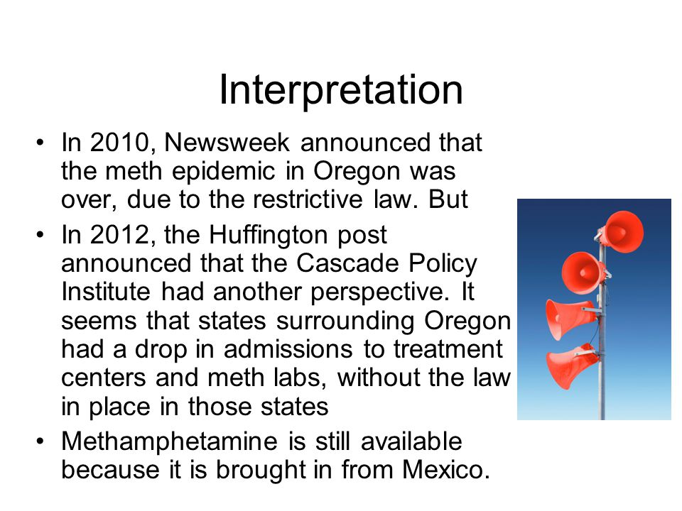 Interpretation In 2010, Newsweek announced that the meth epidemic in Oregon was over, due to the restrictive law. But In 2012, the Huffington post ann