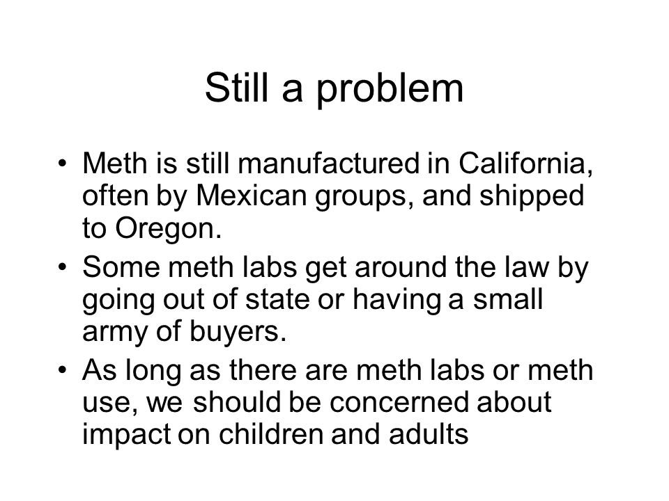 Still a problem Meth is still manufactured in California, often by Mexican groups, and shipped to Oregon. Some meth labs get around the law by going o