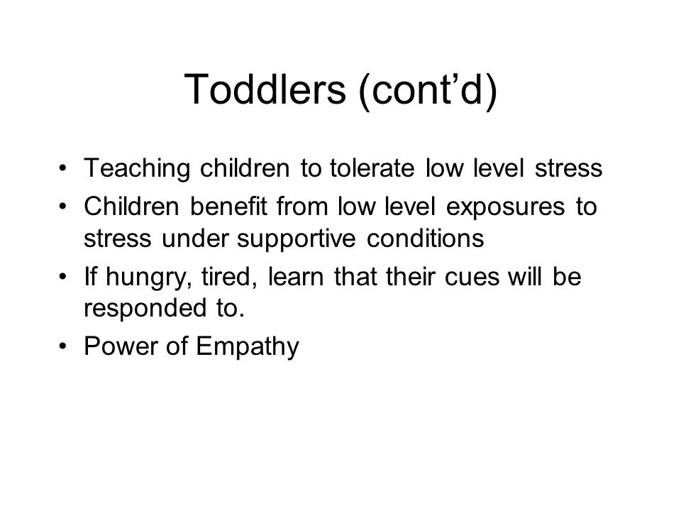 Toddlers (cont'd) Teaching children to tolerate low level stress Children benefit from low level exposures to stress under supportive conditions If hungry, tired, learn that their cues will be responded to.