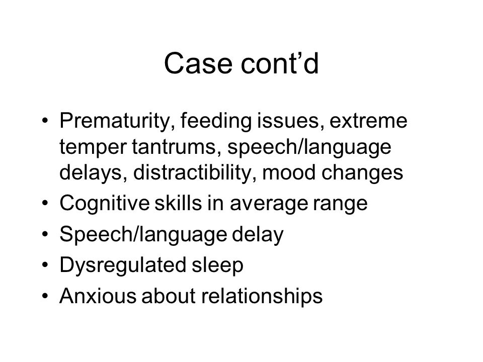 Case cont'd Prematurity, feeding issues, extreme temper tantrums, speech/language delays, distractibility, mood changes Cognitive skills in average ra