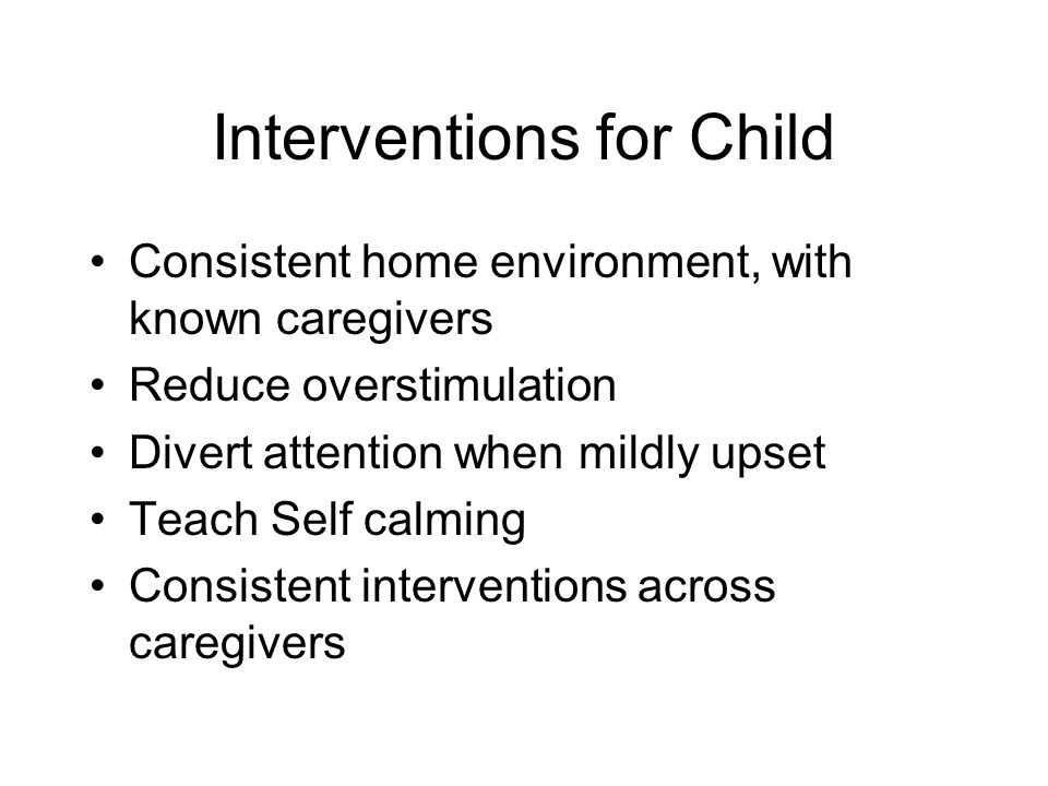 Interventions for Child Consistent home environment, with known caregivers Reduce overstimulation Divert attention when mildly upset Teach Self calming Consistent interventions across caregivers