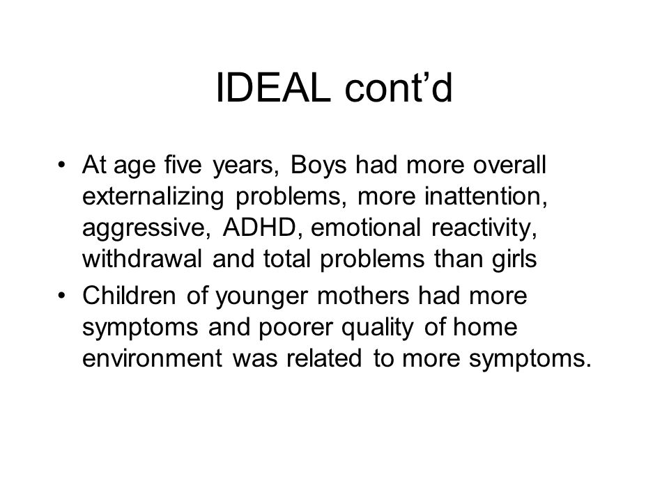 IDEAL cont'd At age five years, Boys had more overall externalizing problems, more inattention, aggressive, ADHD, emotional reactivity, withdrawal and