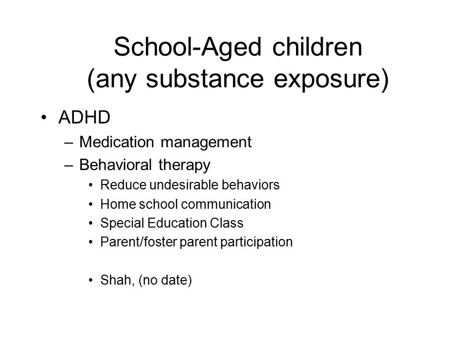 School-Aged children (any substance exposure) ADHD –Medication management –Behavioral therapy Reduce undesirable behaviors Home school communication S