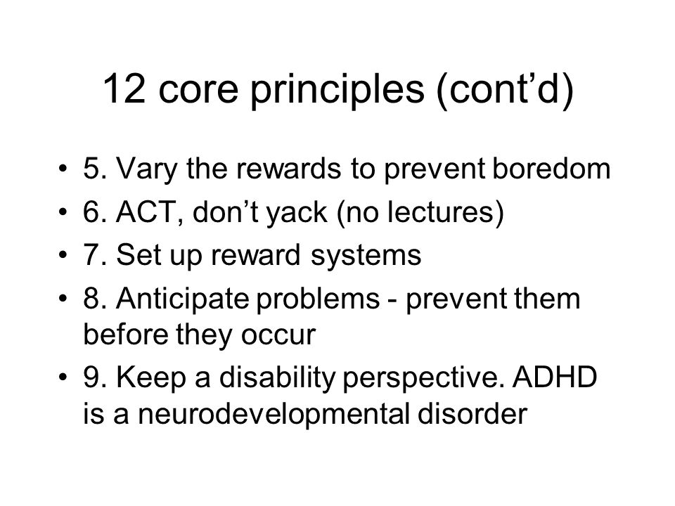 12 core principles (cont'd) 5. Vary the rewards to prevent boredom 6. ACT, don't yack (no lectures) 7. Set up reward systems 8. Anticipate problems -