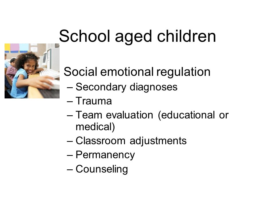 School aged children Social emotional regulation –Secondary diagnoses –Trauma –Team evaluation (educational or medical) –Classroom adjustments –Permanency –Counseling
