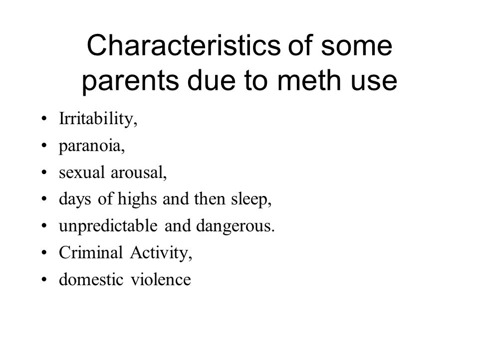 Characteristics of some parents due to meth use Irritability, paranoia, sexual arousal, days of highs and then sleep, unpredictable and dangerous. Cri