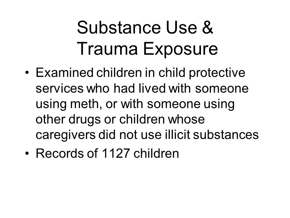 Substance Use & Trauma Exposure Examined children in child protective services who had lived with someone using meth, or with someone using other drugs or children whose caregivers did not use illicit substances Records of 1127 children