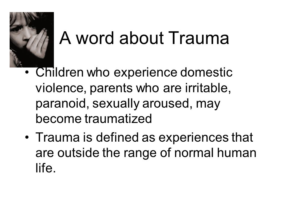 A word about Trauma Children who experience domestic violence, parents who are irritable, paranoid, sexually aroused, may become traumatized Trauma is