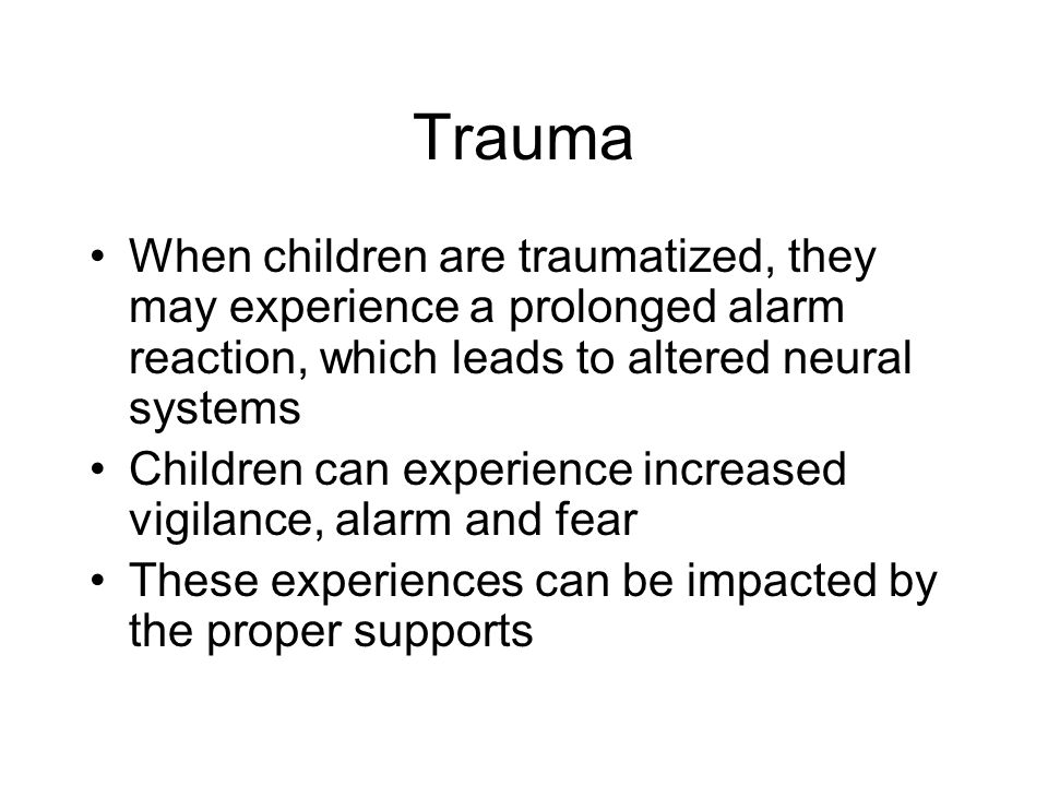 Trauma When children are traumatized, they may experience a prolonged alarm reaction, which leads to altered neural systems Children can experience increased vigilance, alarm and fear These experiences can be impacted by the proper supports