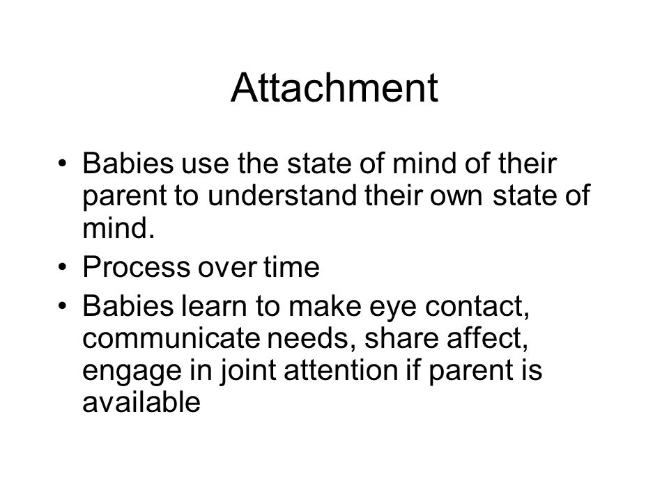Attachment Babies use the state of mind of their parent to understand their own state of mind.