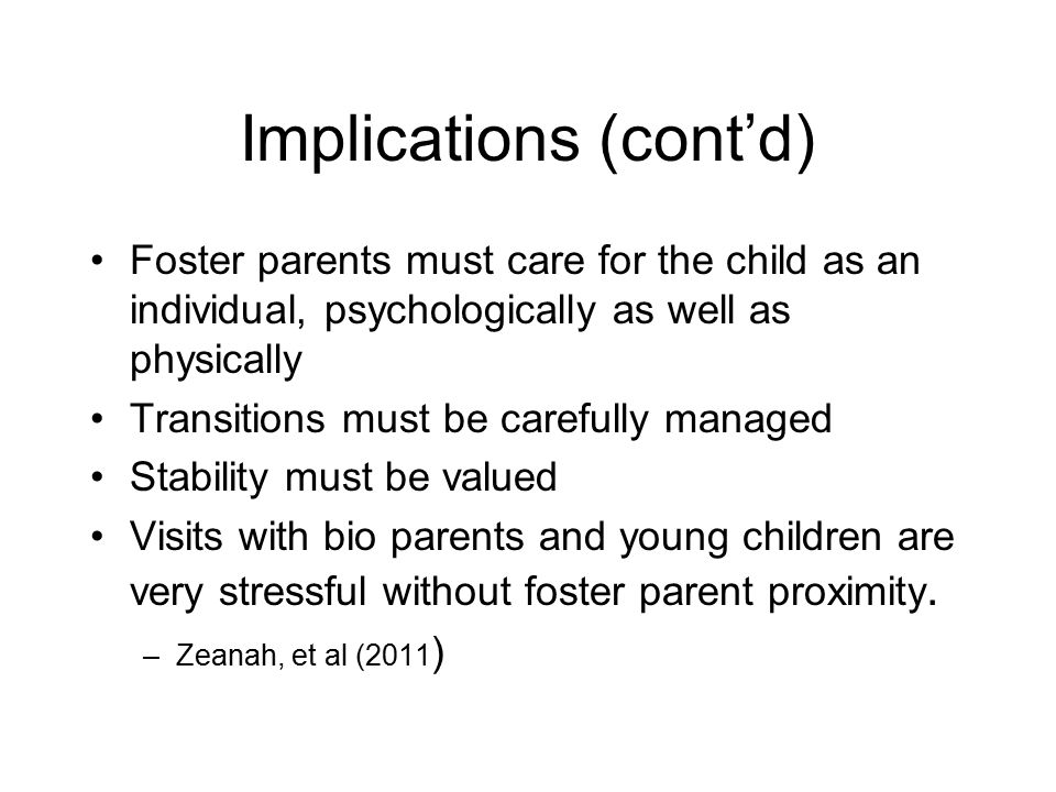 Implications (cont'd) Foster parents must care for the child as an individual, psychologically as well as physically Transitions must be carefully managed Stability must be valued Visits with bio parents and young children are very stressful without foster parent proximity.